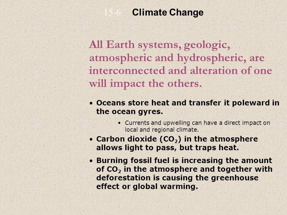 15-6 Climate Change. All Earth systems, geologic, atmospheric and hydrospheric, are interconnected and alteration of one will impact the others.