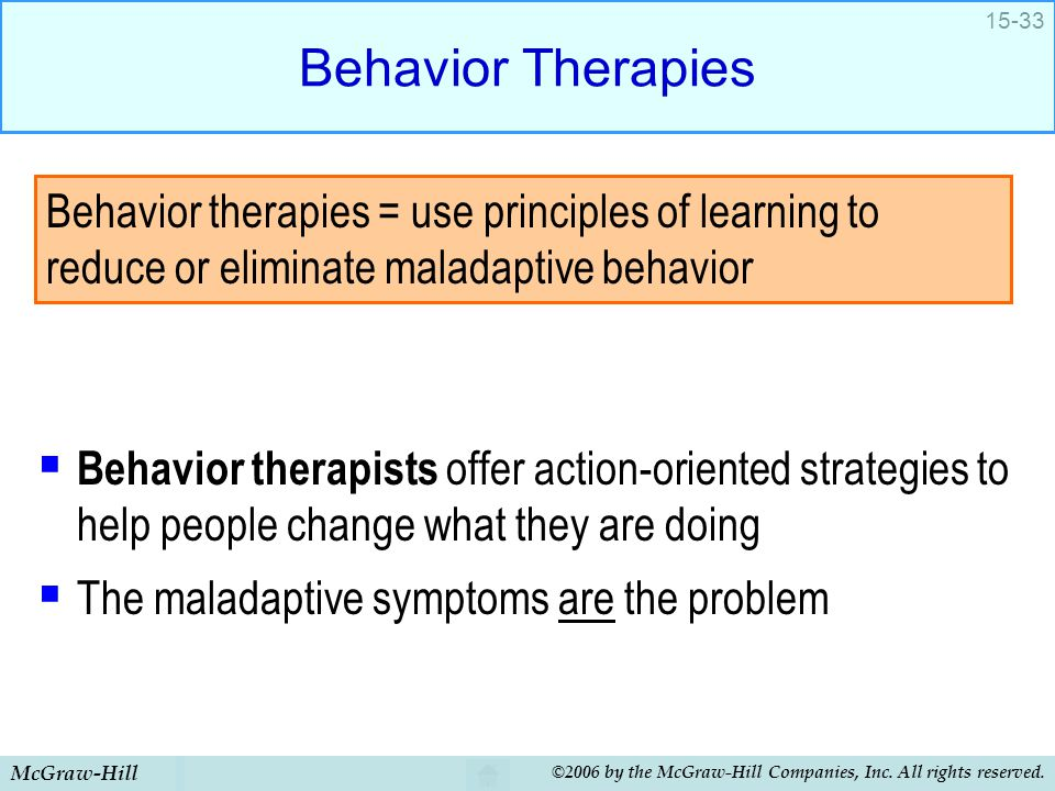 Behavior Therapies Behavior therapists offer action-oriented strategies to help people change what they are doing.