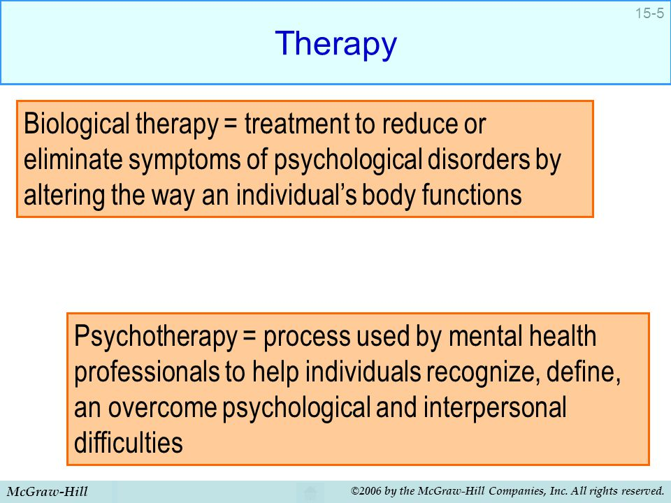 Therapy Biological therapy = treatment to reduce or eliminate symptoms of psychological disorders by altering the way an individual's body functions.