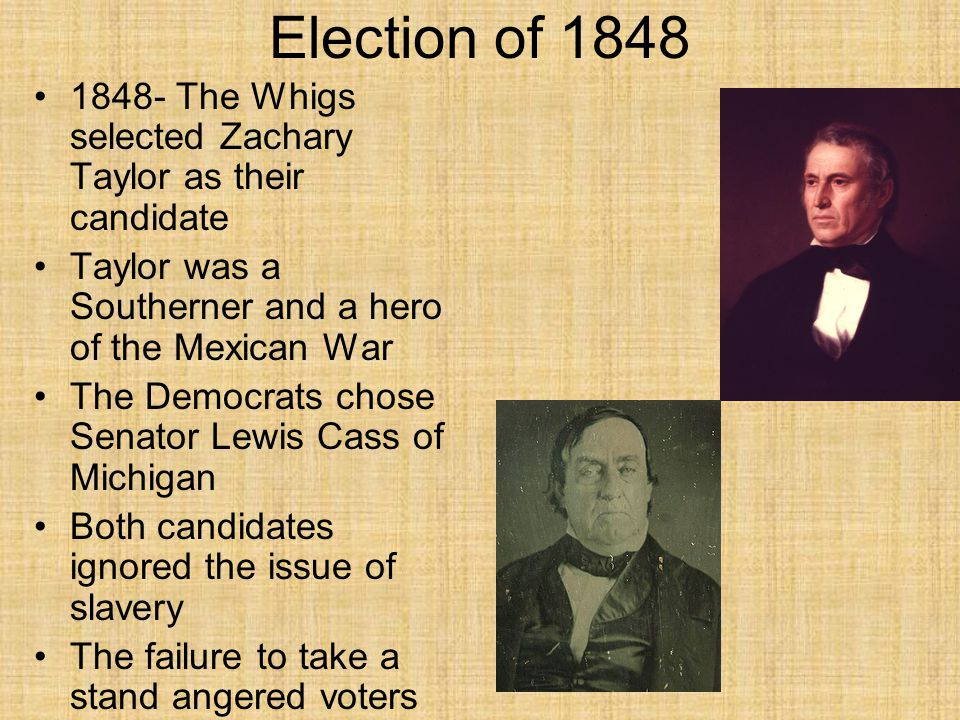 Election of 1848 1848- The Whigs selected Zachary Taylor as their candidate. Taylor was a Southerner and a hero of the Mexican War.