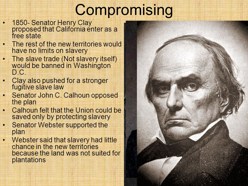 Compromising 1850- Senator Henry Clay proposed that California enter as a free state.