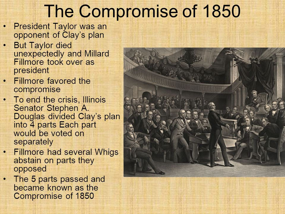 The Compromise of 1850 President Taylor was an opponent of Clay's plan