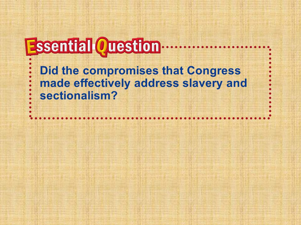 Essential Question Did the compromises that Congress made effectively address slavery and sectionalism