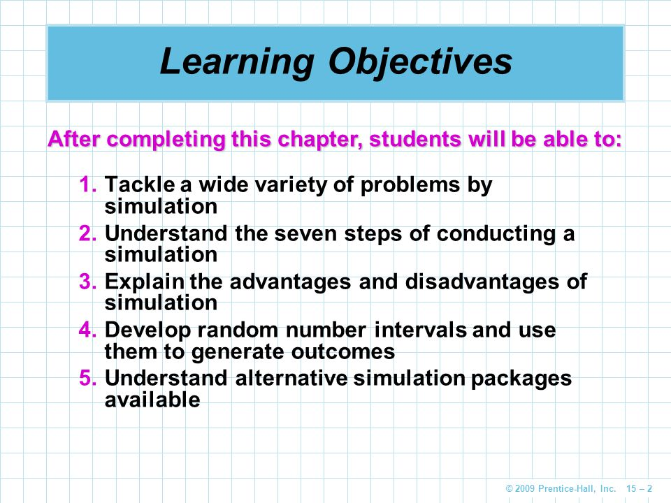 Learning Objectives After completing this chapter, students will be able to: Tackle a wide variety of problems by simulation.