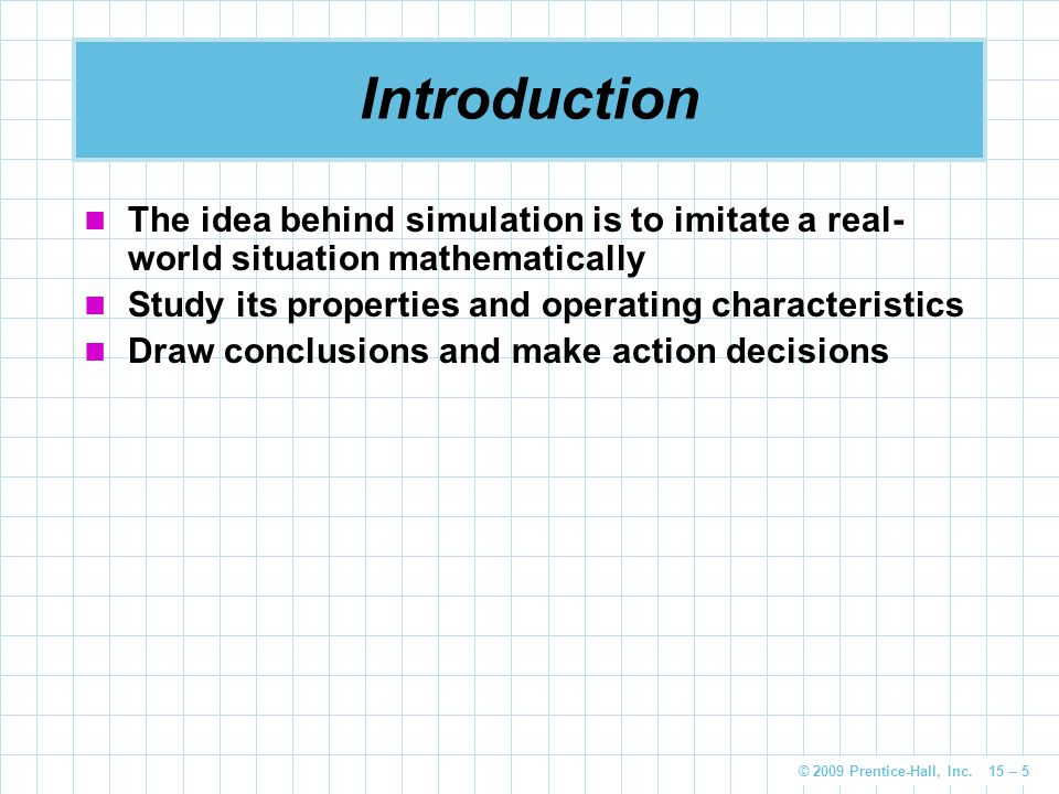 Introduction The idea behind simulation is to imitate a real-world situation mathematically. Study its properties and operating characteristics.