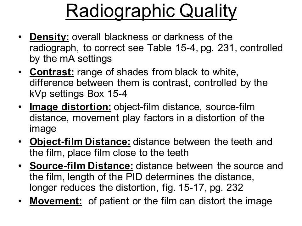 Radiographic Quality Density: overall blackness or darkness of the radiograph, to correct see Table 15-4, pg. 231, controlled by the mA settings.