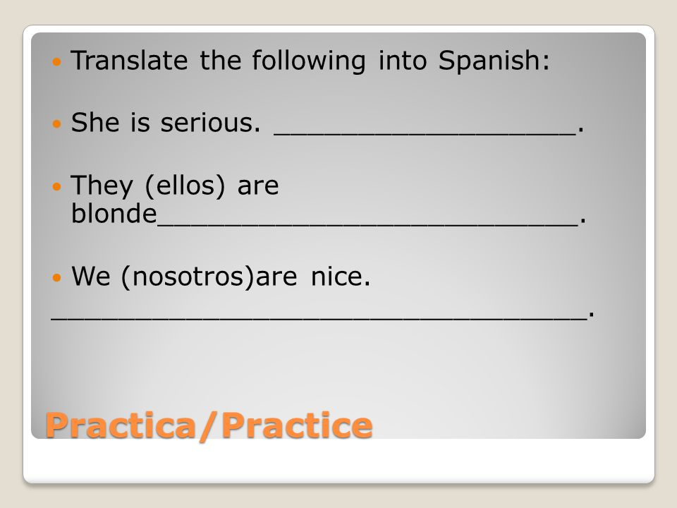 Practica/Practice Translate the following into Spanish: