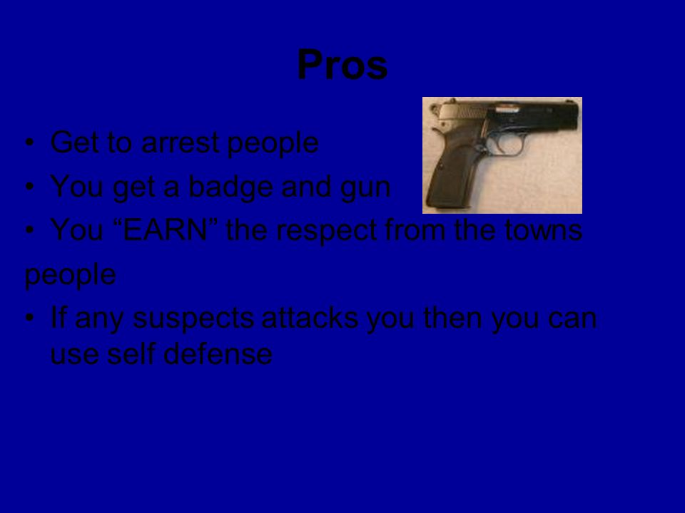 Pros Get to arrest people You get a badge and gun