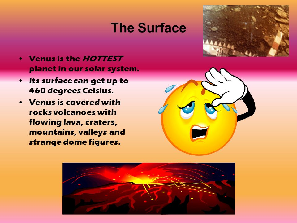 The Surface Venus is the HOTTEST planet in our solar system.