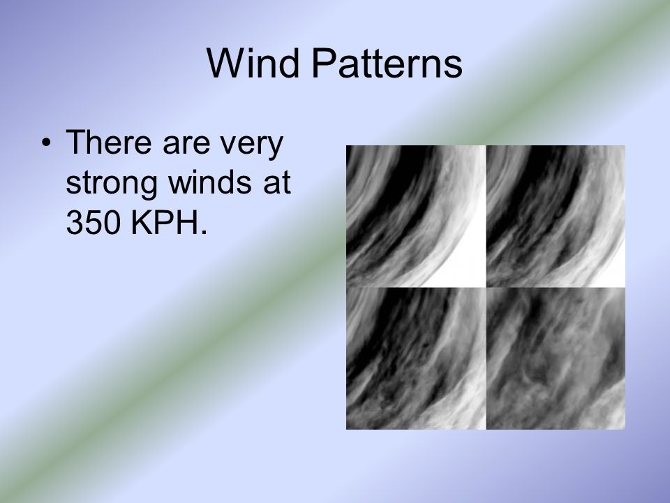 Wind Patterns There are very strong winds at 350 KPH.