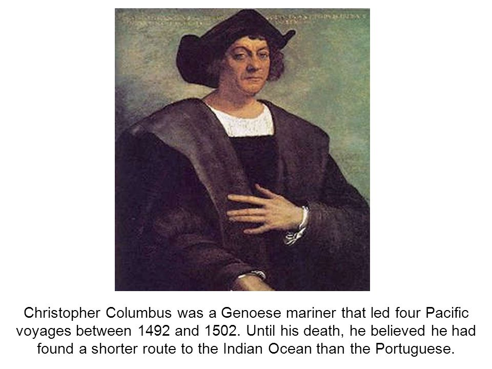 Christopher Columbus was a Genoese mariner that led four Pacific voyages between 1492 and 1502.