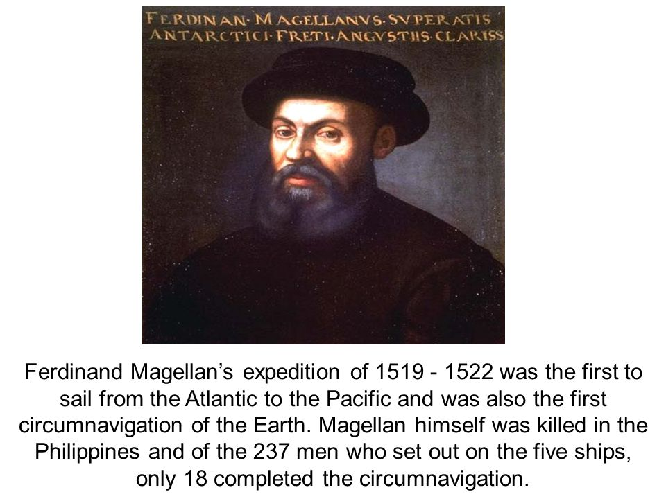 Ferdinand Magellan's expedition of 1519 - 1522 was the first to sail from the Atlantic to the Pacific and was also the first circumnavigation of the Earth.
