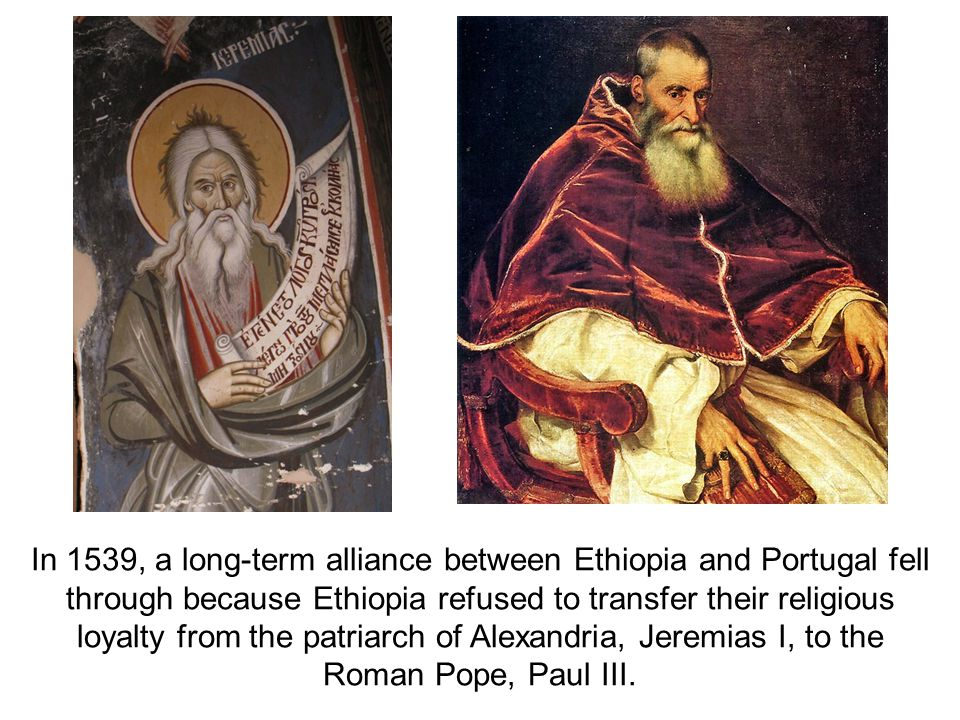 In 1539, a long-term alliance between Ethiopia and Portugal fell through because Ethiopia refused to transfer their religious loyalty from the patriarch of Alexandria, Jeremias I, to the Roman Pope, Paul III.