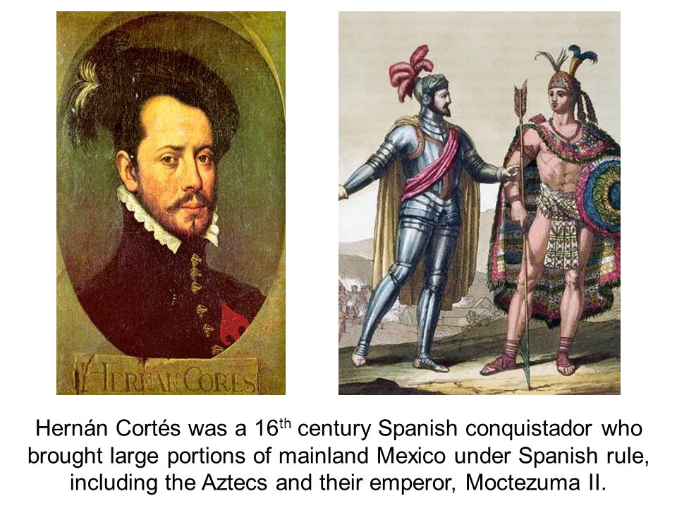 Hernán Cortés was a 16th century Spanish conquistador who brought large portions of mainland Mexico under Spanish rule, including the Aztecs and their emperor, Moctezuma II.