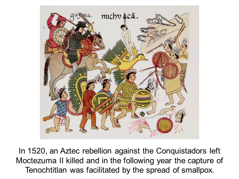 In 1520, an Aztec rebellion against the Conquistadors left Moctezuma II killed and in the following year the capture of Tenochtitlan was facilitated by the spread of smallpox.