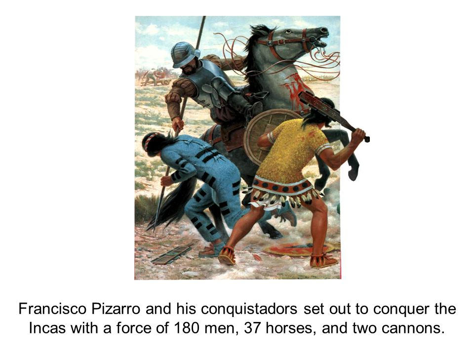 Francisco Pizarro and his conquistadors set out to conquer the Incas with a force of 180 men, 37 horses, and two cannons.