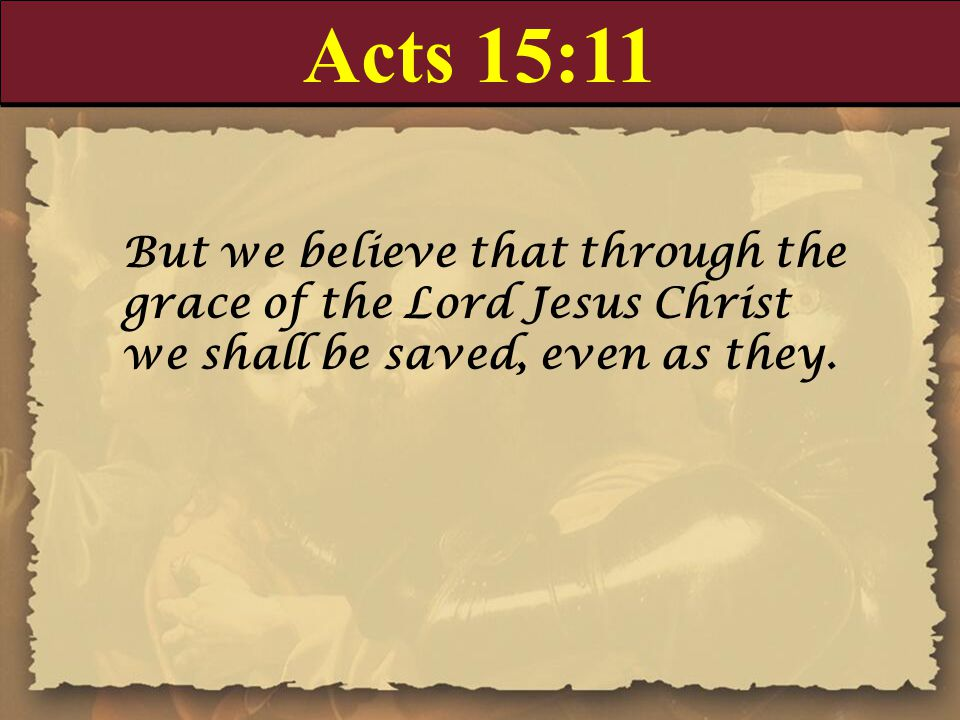 Acts 15:11 But we believe that through the grace of the Lord Jesus Christ we shall be saved, even as they.
