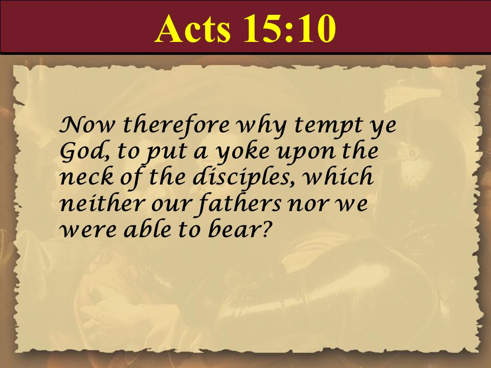 Acts 15:10 Now therefore why tempt ye God, to put a yoke upon the neck of the disciples, which neither our fathers nor we were able to bear