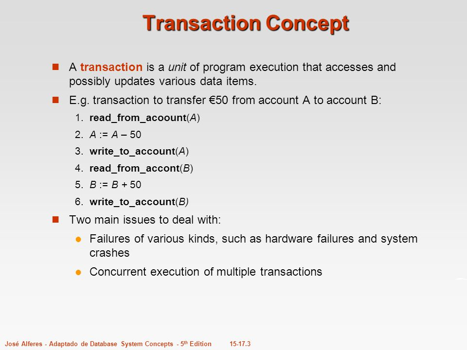 Transaction Concept A transaction is a unit of program execution that accesses and possibly updates various data items.