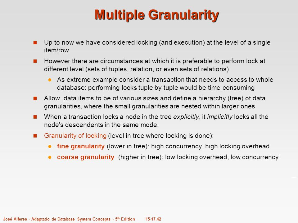 Multiple Granularity Up to now we have considered locking (and execution) at the level of a single item/row.