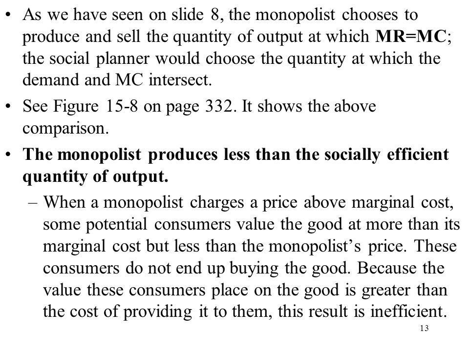 As we have seen on slide 8, the monopolist chooses to produce and sell the quantity of output at which MR=MC; the social planner would choose the quantity at which the demand and MC intersect.