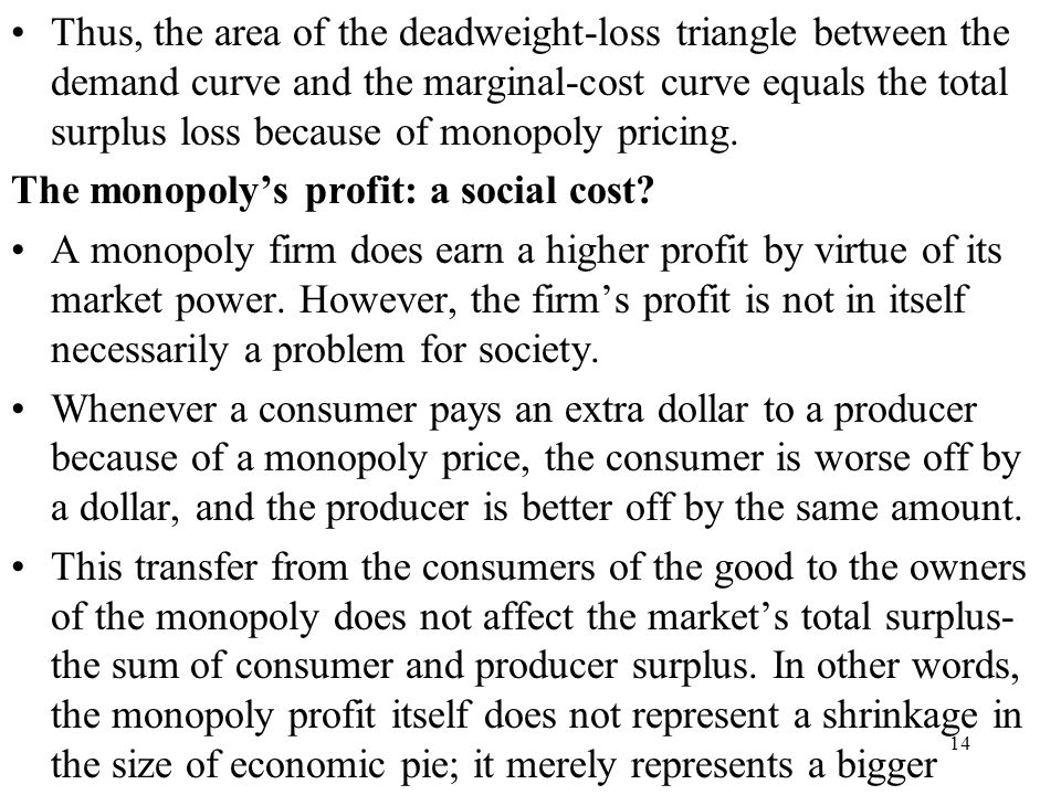 Thus, the area of the deadweight-loss triangle between the demand curve and the marginal-cost curve equals the total surplus loss because of monopoly pricing.