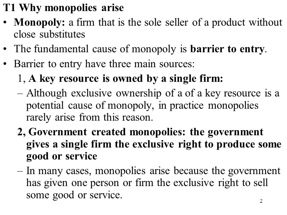 T1 Why monopolies arise Monopoly: a firm that is the sole seller of a product without close substitutes.