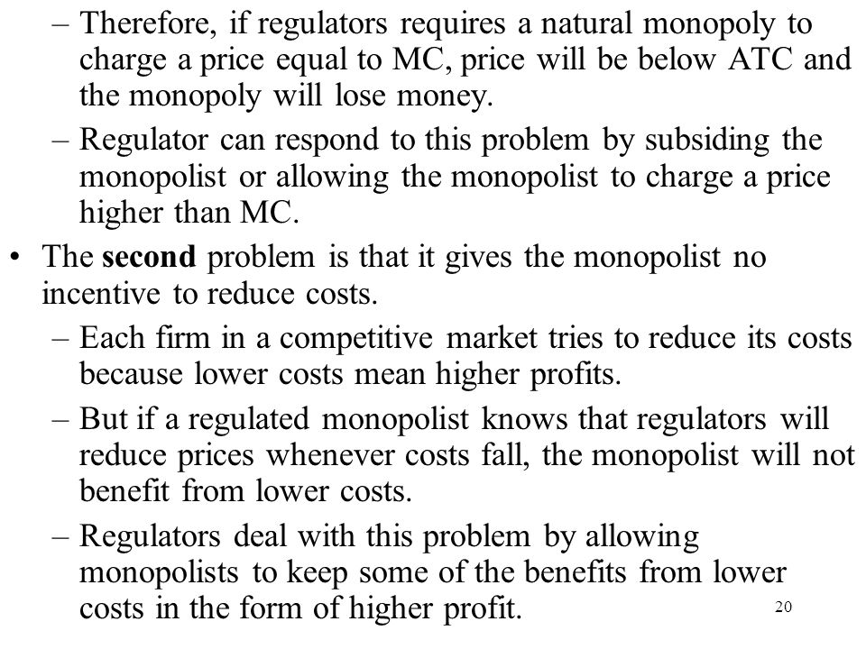 Therefore, if regulators requires a natural monopoly to charge a price equal to MC, price will be below ATC and the monopoly will lose money.
