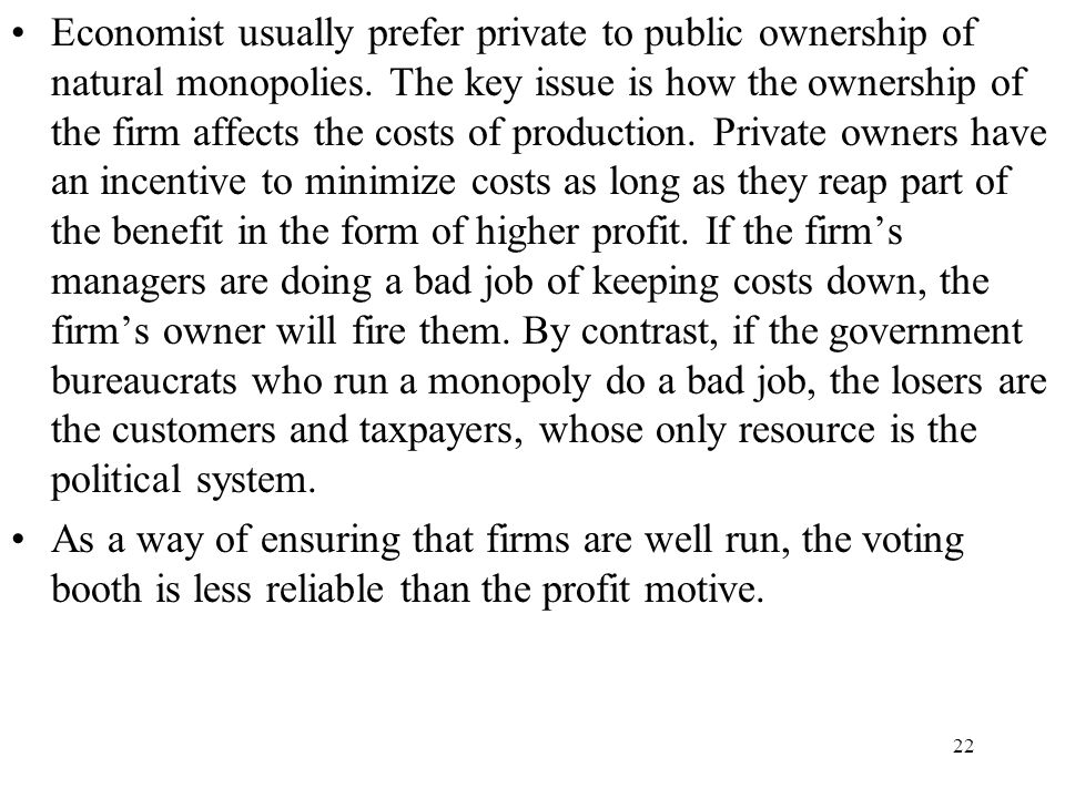 Economist usually prefer private to public ownership of natural monopolies. The key issue is how the ownership of the firm affects the costs of production. Private owners have an incentive to minimize costs as long as they reap part of the benefit in the form of higher profit. If the firm's managers are doing a bad job of keeping costs down, the firm's owner will fire them. By contrast, if the government bureaucrats who run a monopoly do a bad job, the losers are the customers and taxpayers, whose only resource is the political system.