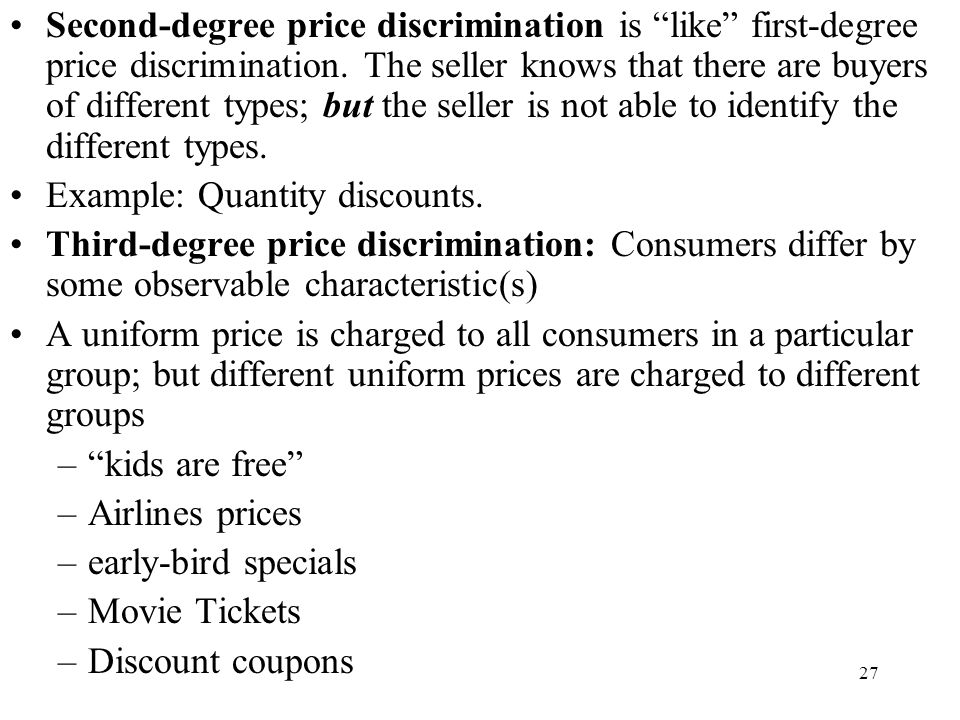 Second-degree price discrimination is like first-degree price discrimination. The seller knows that there are buyers of different types; but the seller is not able to identify the different types.