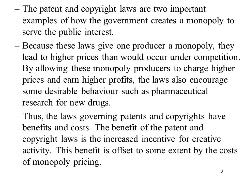 The patent and copyright laws are two important examples of how the government creates a monopoly to serve the public interest.