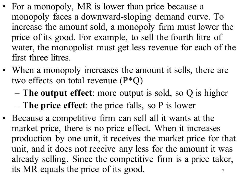 For a monopoly, MR is lower than price because a monopoly faces a downward-sloping demand curve. To increase the amount sold, a monopoly firm must lower the price of its good. For example, to sell the fourth litre of water, the monopolist must get less revenue for each of the first three litres.