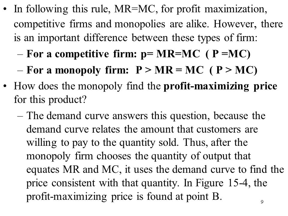 In following this rule, MR=MC, for profit maximization, competitive firms and monopolies are alike. However, there is an important difference between these types of firm: