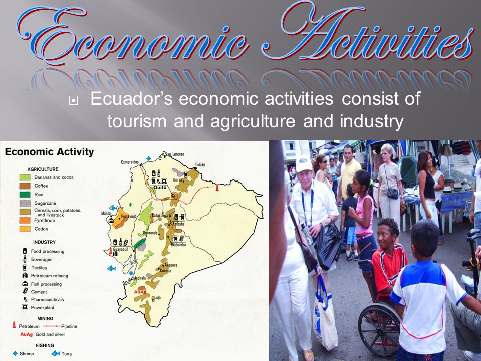 Economic Activities Ecuador's economic activities consist of tourism and agriculture and industry