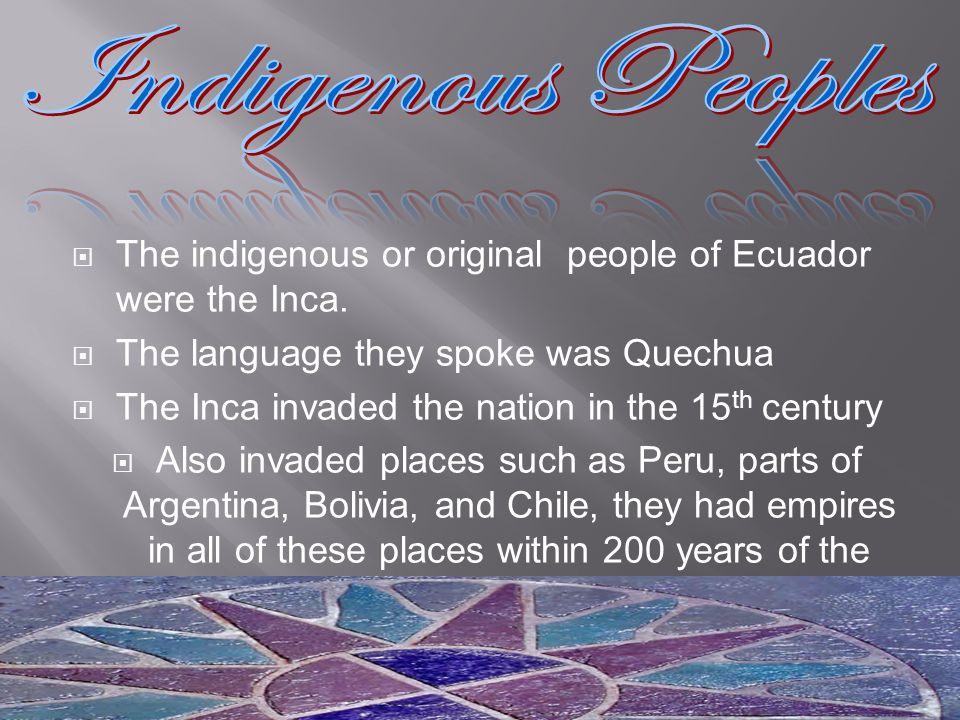 Indigenous Peoples The indigenous or original people of Ecuador were the Inca. The language they spoke was Quechua.