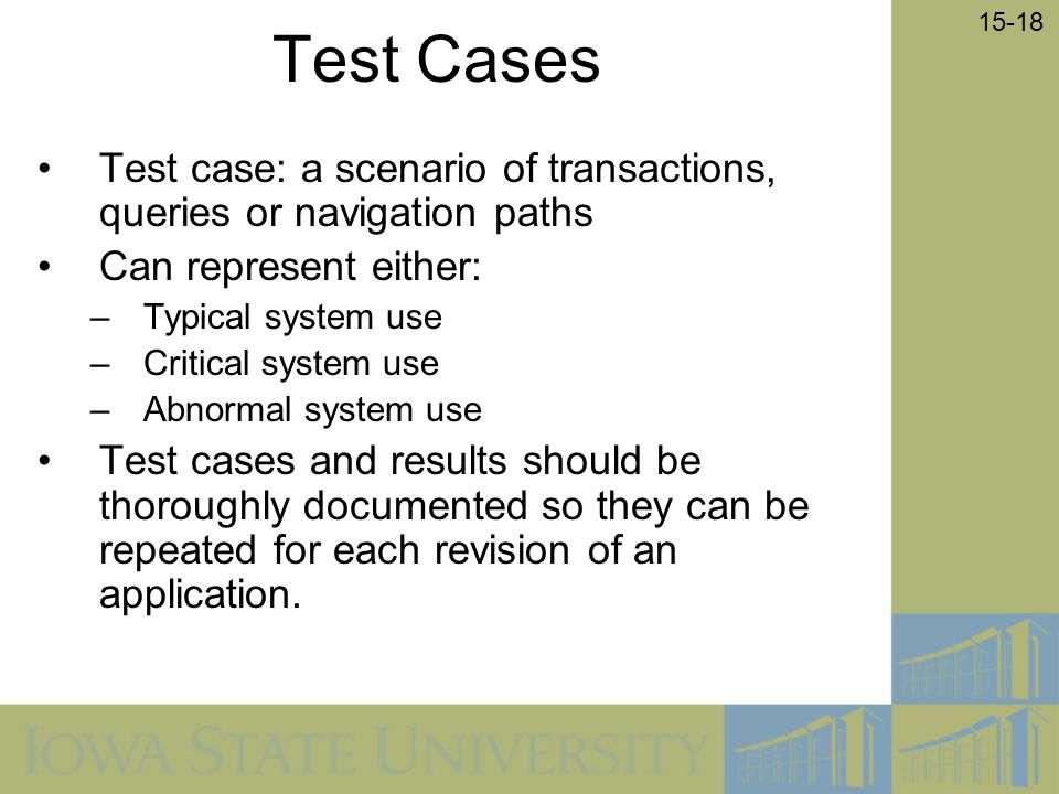 Test Cases Test case: a scenario of transactions, queries or navigation paths. Can represent either: