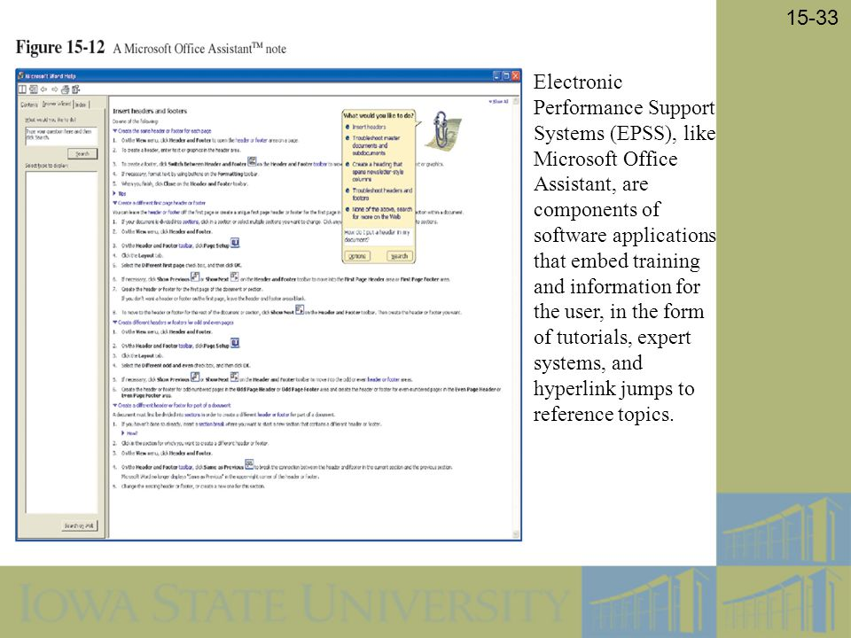 Electronic Performance Support Systems (EPSS), like Microsoft Office Assistant, are components of software applications that embed training and information for the user, in the form of tutorials, expert systems, and hyperlink jumps to reference topics.