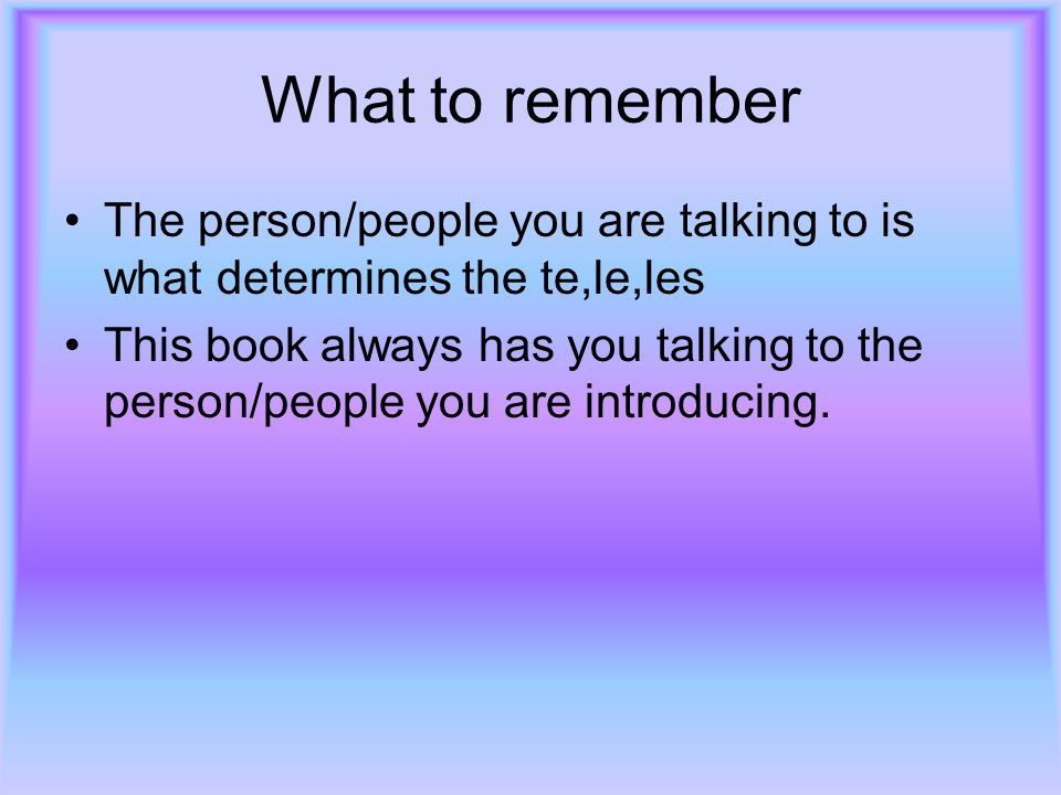 What to remember The person/people you are talking to is what determines the te,le,les.