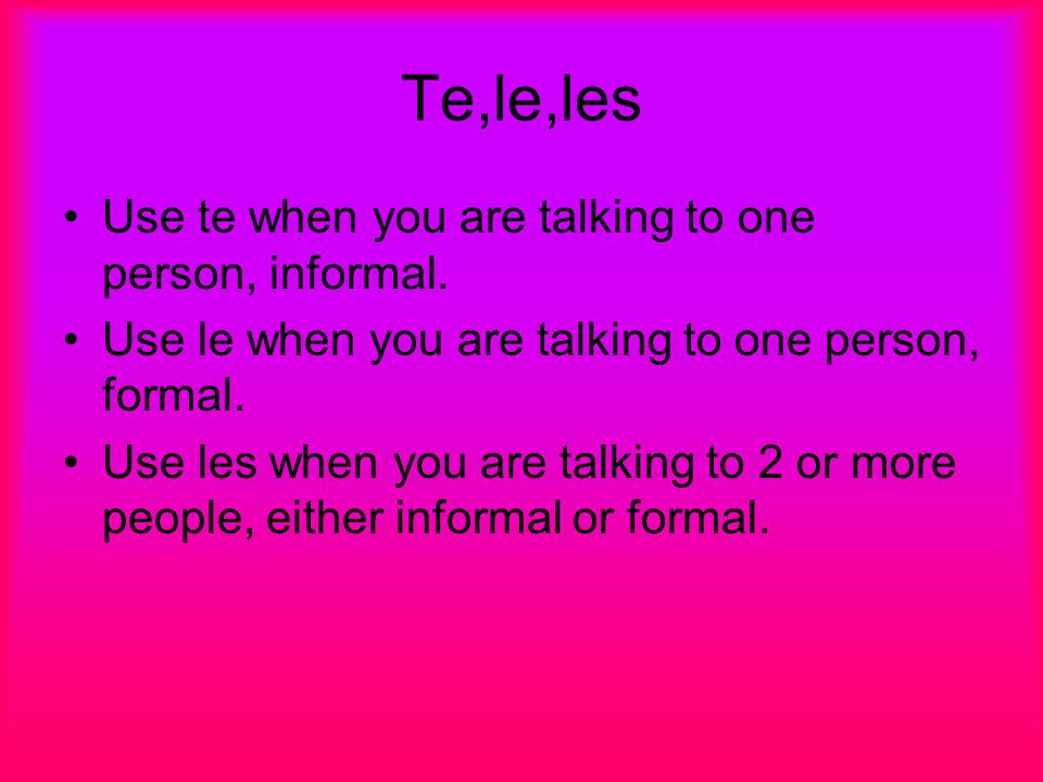 Te,le,les Use te when you are talking to one person, informal.
