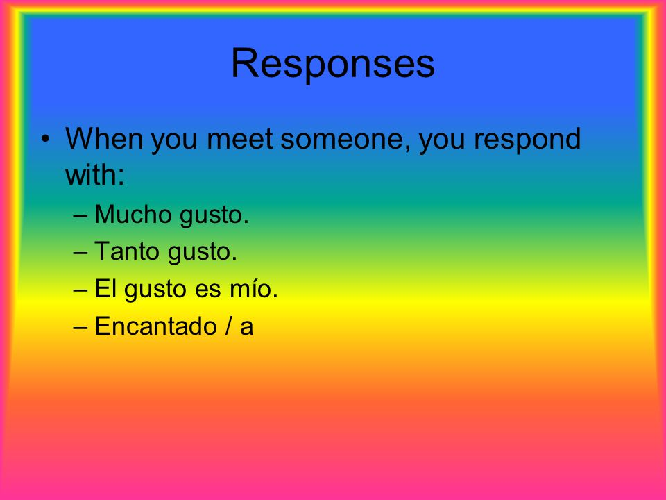 Responses When you meet someone, you respond with: Mucho gusto.