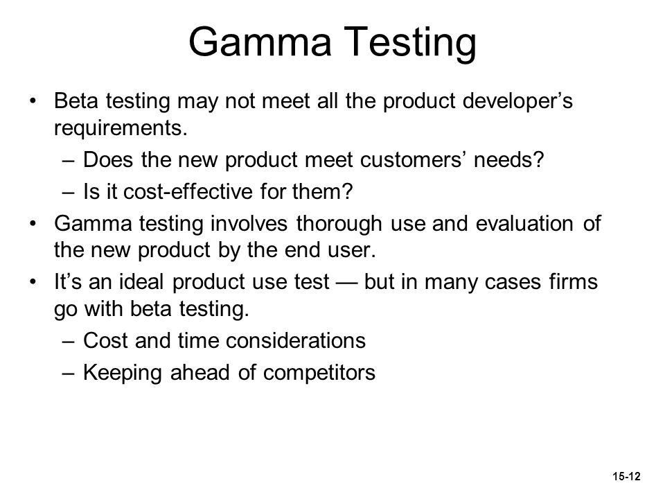 Gamma Testing Beta testing may not meet all the product developer's requirements. Does the new product meet customers' needs