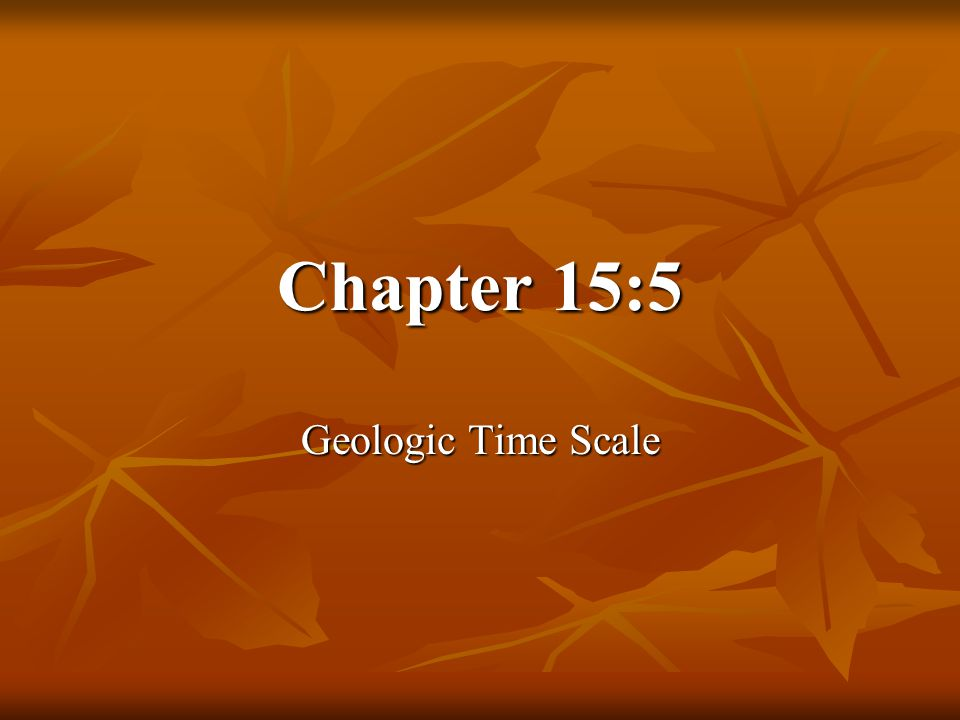 Chapter 15:5 Geologic Time Scale