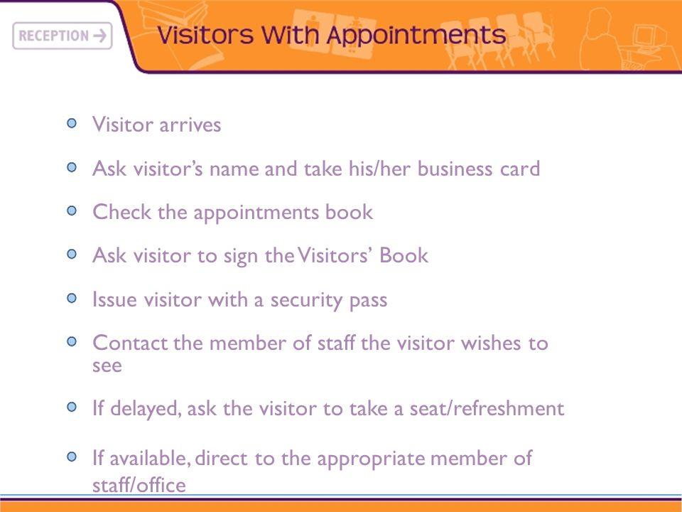 Visitor arrivesAsk visitor's name and take his/her business card. Check the appointments book. Ask visitor to sign the Visitors' Book.