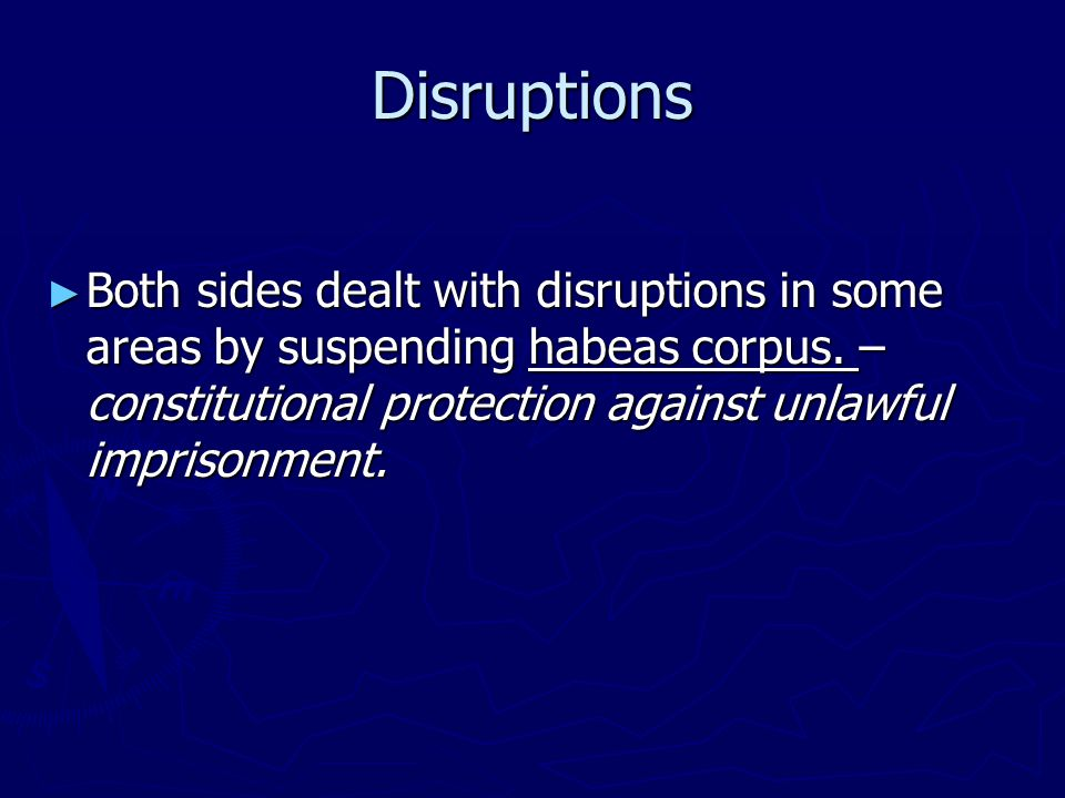 Disruptions Both sides dealt with disruptions in some areas by suspending habeas corpus.