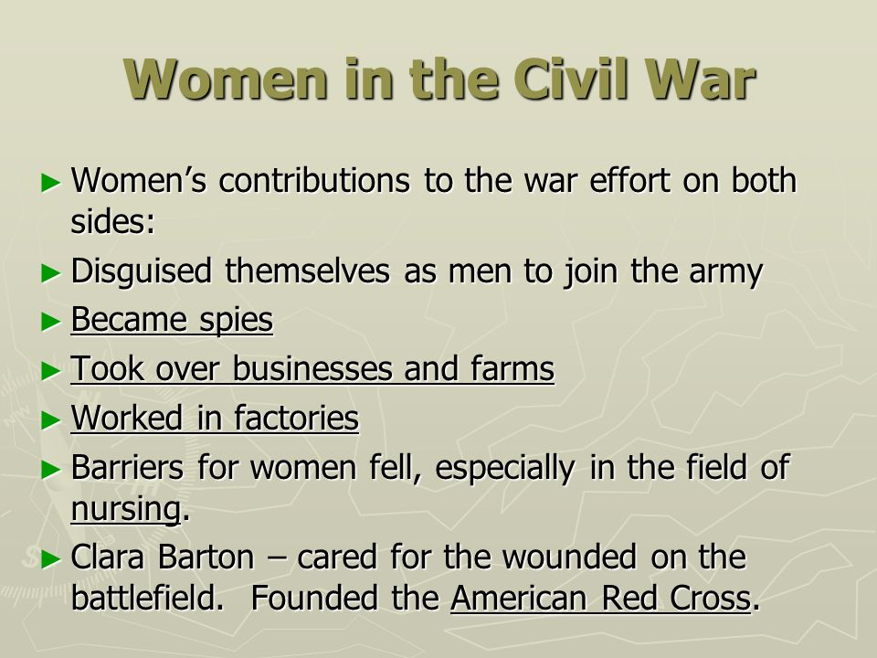Women in the Civil War Women's contributions to the war effort on both sides: Disguised themselves as men to join the army.