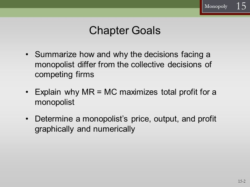 Chapter Goals Summarize how and why the decisions facing a monopolist differ from the collective decisions of competing firms.