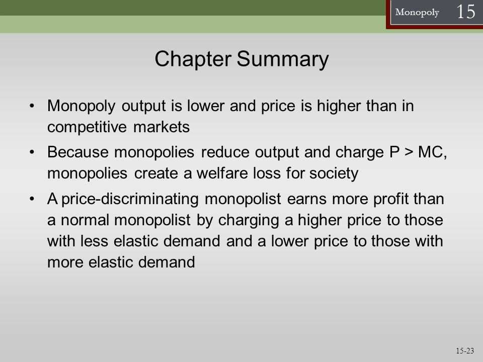 Chapter Summary Monopoly output is lower and price is higher than in competitive markets.