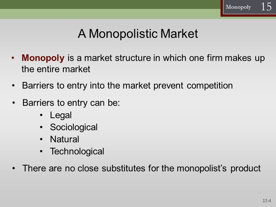 A Monopolistic Market Monopoly is a market structure in which one firm makes up the entire market.