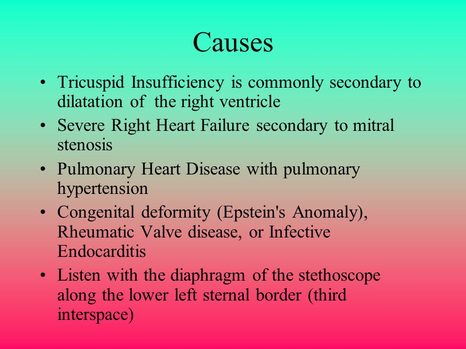 Causes Tricuspid Insufficiency is commonly secondary to dilatation of the right ventricle. Severe Right Heart Failure secondary to mitral stenosis.