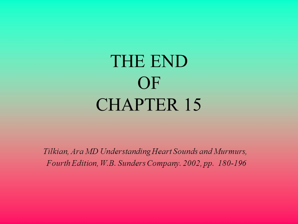 THE END OF CHAPTER 15 Tilkian, Ara MD Understanding Heart Sounds and Murmurs, Fourth Edition, W.B.